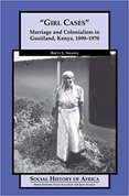 """Girl cases"" : Marriage and colonialism in Gusiiland, Kenya, 1890-1970"