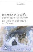 Le Cheikh et le Calife ; Sociologie Religieuse de L' Islam Politique au Maroc