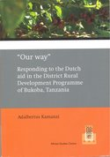 """Our Way"". Responding to the Dutch aid in the District Rural Development Programme of Bukoba, Tanzania"